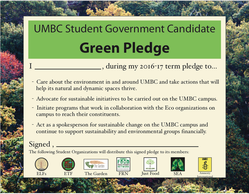 The Green Pledge: I, during my 2016-17 term pledge to care about the environment in and around UMBC and take actions that will help its natural and dynamic spaces thrive; advocate for sustainable initiatives to be carried out on the UMBC campus; initiate programs that work in collaboration with the Eco organizations on campus to reach their constituents; act as a spokesperson for sustainable change on the UMBC campus and continue to support sustainability and environmental groups financially.